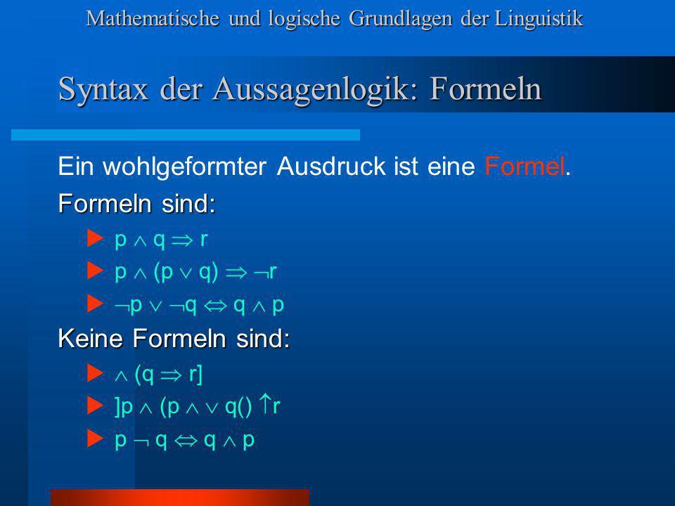 Mathematische und logische Grundlagen der Linguistik Syntax der Aussagenlogik: Formeln Ein wohlgeformter Ausdruck ist eine Formel. Formeln sind: p q r