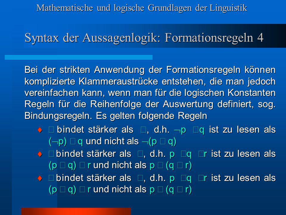 Mathematische und logische Grundlagen der Linguistik Syntax der Aussagenlogik: Formationsregeln 4 Bei der strikten Anwendung der Formationsregeln können komplizierte Klammeraustrücke entstehen, die man jedoch vereinfachen kann, wenn man für die logischen Konstanten Regeln für die Reihenfolge der Auswertung definiert, sog.