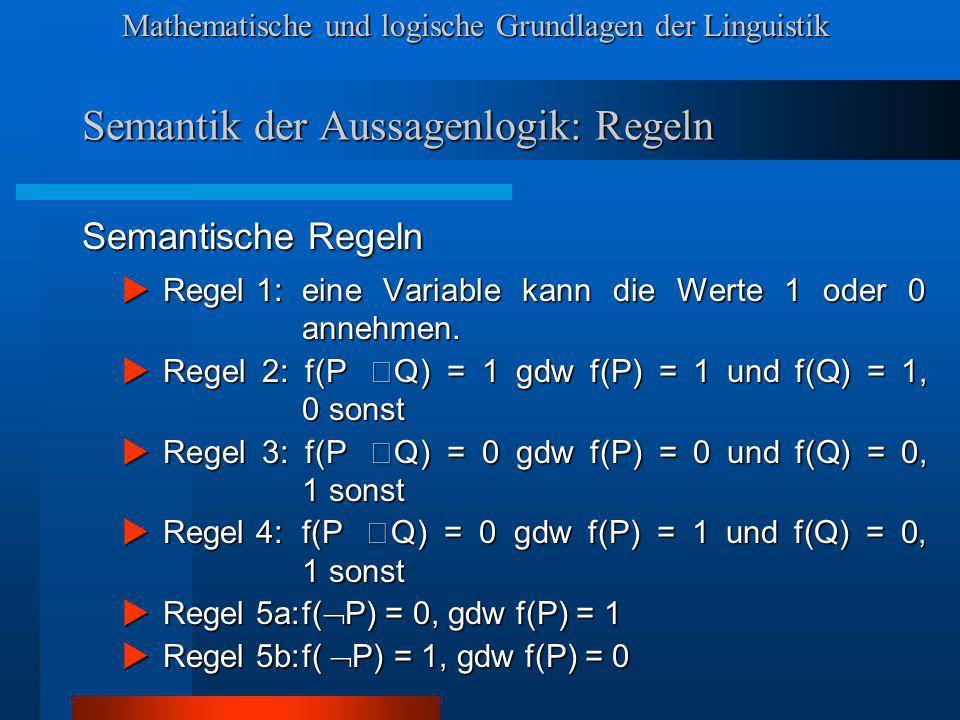 Mathematische und logische Grundlagen der Linguistik Semantik der Aussagenlogik: Regeln Semantische Regeln Regel 1:eine Variable kann die Werte 1 oder 0 annehmen.