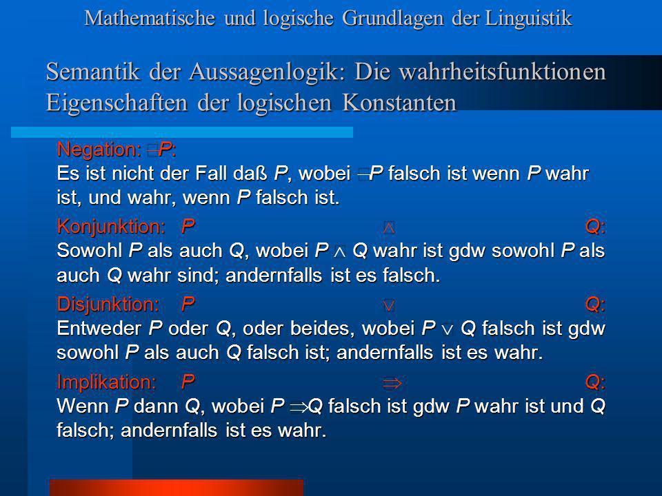 Mathematische und logische Grundlagen der Linguistik Semantik der Aussagenlogik: Die wahrheitsfunktionen Eigenschaften der logischen Konstanten Negation: P: Es ist nicht der Fall daß P, wobei P falsch ist wenn P wahr ist, und wahr, wenn P falsch ist.