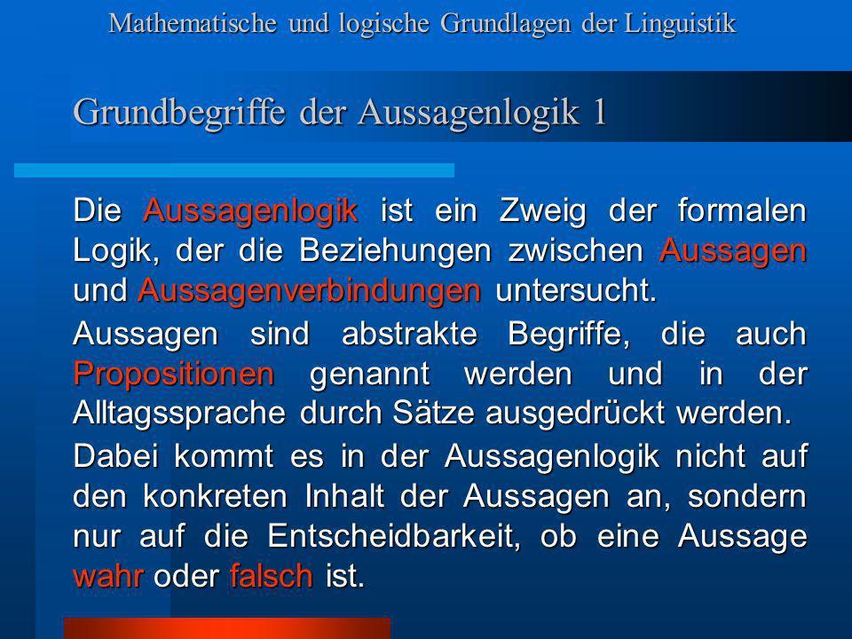 Mathematische und logische Grundlagen der Linguistik Grundbegriffe der Aussagenlogik 1 Die Aussagenlogik ist ein Zweig der formalen Logik, der die Bez