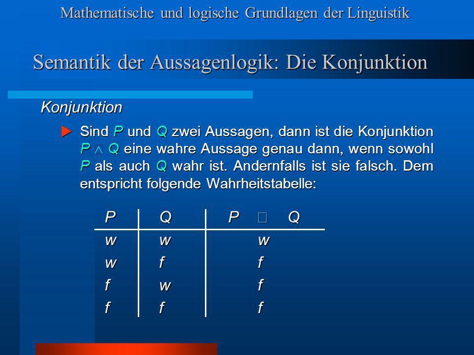 Mathematische und logische Grundlagen der Linguistik Semantik der Aussagenlogik: Die Konjunktion Konjunktion Sind P und Q zwei Aussagen, dann ist die Konjunktion P Q eine wahre Aussage genau dann, wenn sowohl P als auch Q wahr ist.
