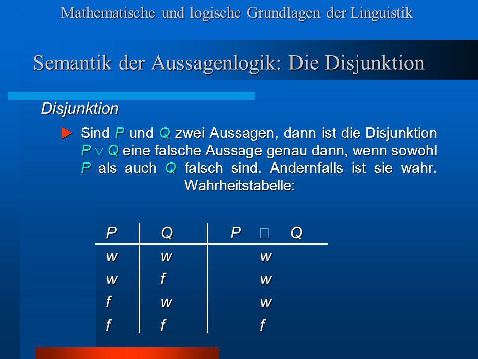 Mathematische und logische Grundlagen der Linguistik Semantik der Aussagenlogik: Die Disjunktion Disjunktion Sind P und Q zwei Aussagen, dann ist die Disjunktion P Q eine falsche Aussage genau dann, wenn sowohl P als auch Q falsch sind.