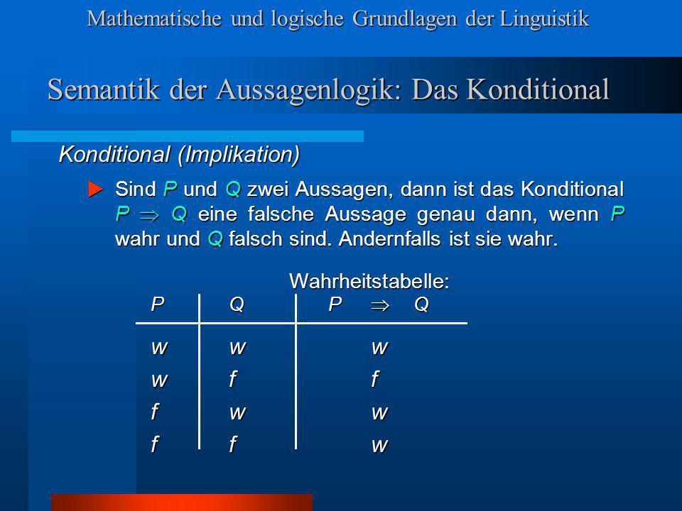 Mathematische und logische Grundlagen der Linguistik Semantik der Aussagenlogik: Das Konditional Konditional (Implikation) Sind P und Q zwei Aussagen, dann ist das Konditional P Q eine falsche Aussage genau dann, wenn P wahr und Q falsch sind.