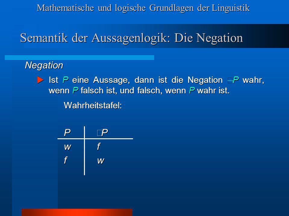 Mathematische und logische Grundlagen der Linguistik Semantik der Aussagenlogik: Die Negation Negation Ist P eine Aussage, dann ist die Negation P wahr, wenn P falsch ist, und falsch, wenn P wahr ist.