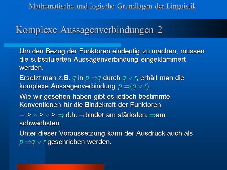 Mathematische und logische Grundlagen der Linguistik Komplexe Aussagenverbindungen 2 Um den Bezug der Funktoren eindeutig zu machen, müssen die substituierten Aussagenverbindung eingeklammert werden.