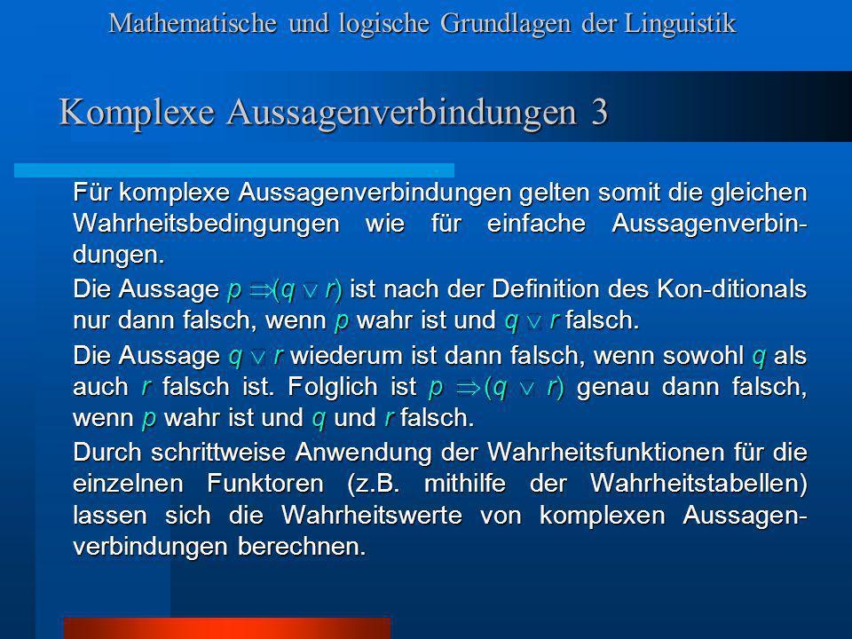Mathematische und logische Grundlagen der Linguistik Komplexe Aussagenverbindungen 3 Für komplexe Aussagenverbindungen gelten somit die gleichen Wahrheitsbedingungen wie für einfache Aussagenverbin- dungen.
