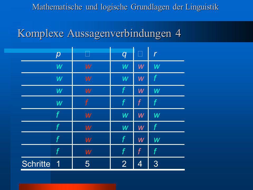 Mathematische und logische Grundlagen der Linguistik Komplexe Aussagenverbindungen 4 p q r wwwww wwwwf wwfww wffff fwwww fwwwf fwfww fwfff Schritte15243