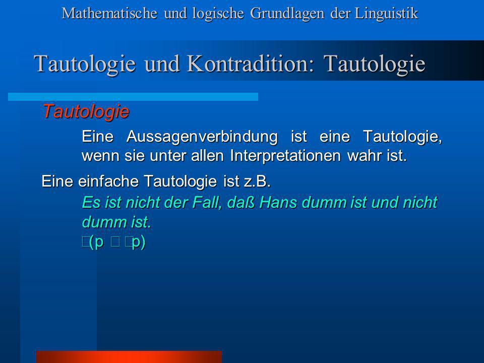 Mathematische und logische Grundlagen der Linguistik Tautologie und Kontradition: Tautologie Tautologie Eine Aussagenverbindung ist eine Tautologie, wenn sie unter allen Interpretationen wahr ist.