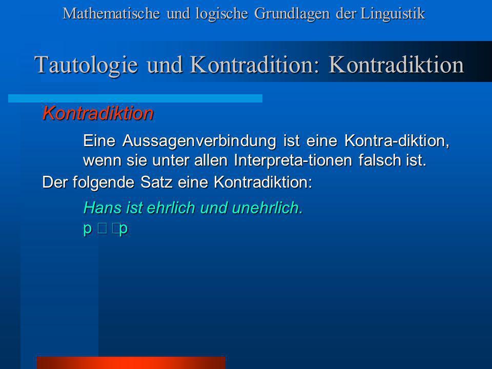 Mathematische und logische Grundlagen der Linguistik Tautologie und Kontradition: Kontradiktion Kontradiktion Eine Aussagenverbindung ist eine Kontra-diktion, wenn sie unter allen Interpreta-tionen falsch ist.