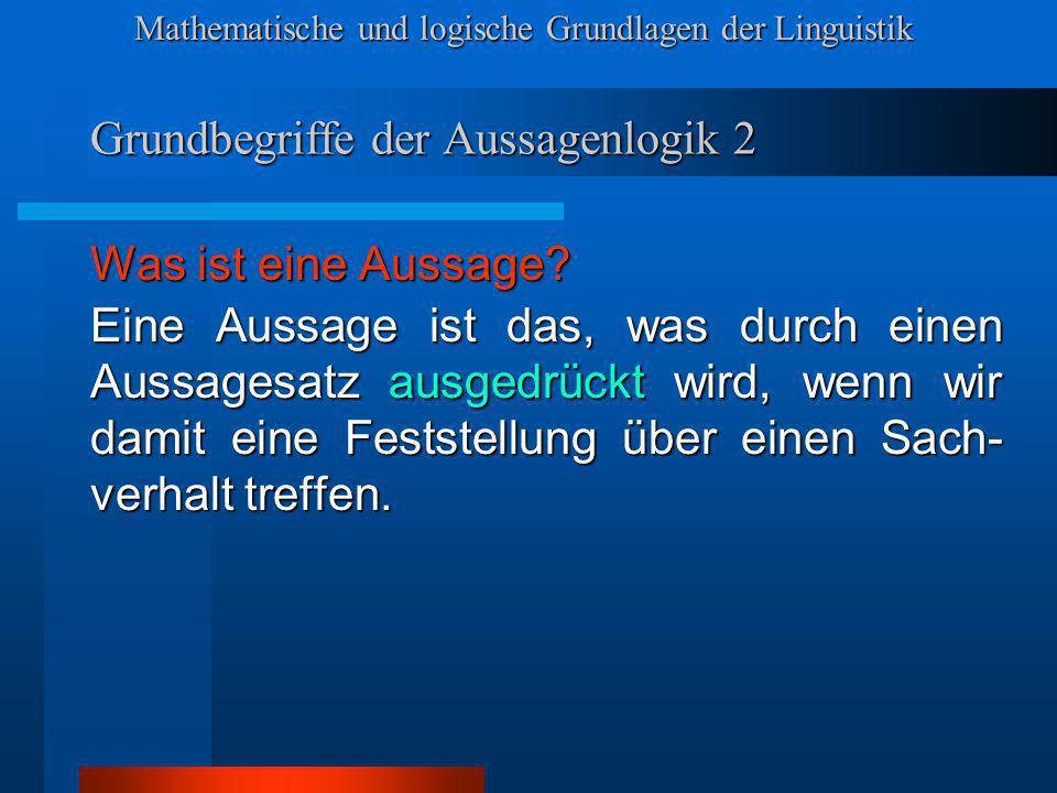 Mathematische und logische Grundlagen der Linguistik Grundbegriffe der Aussagenlogik 2 Was ist eine Aussage.