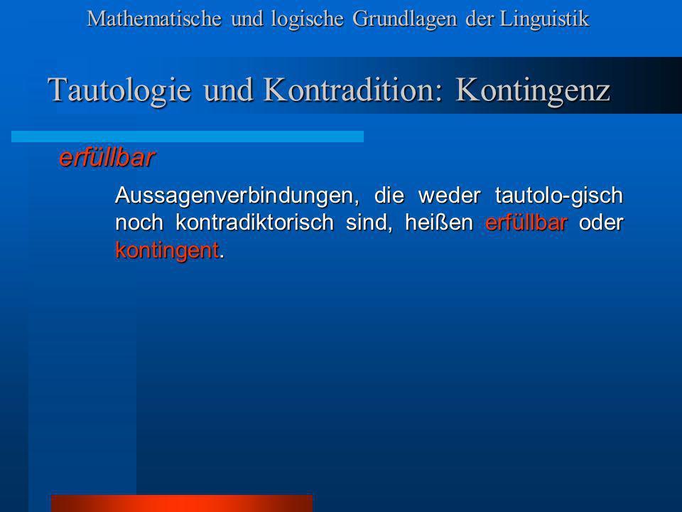 Mathematische und logische Grundlagen der Linguistik Tautologie und Kontradition: Kontingenz erfüllbar Aussagenverbindungen, die weder tautolo-gisch noch kontradiktorisch sind, heißen erfüllbar oder kontingent.