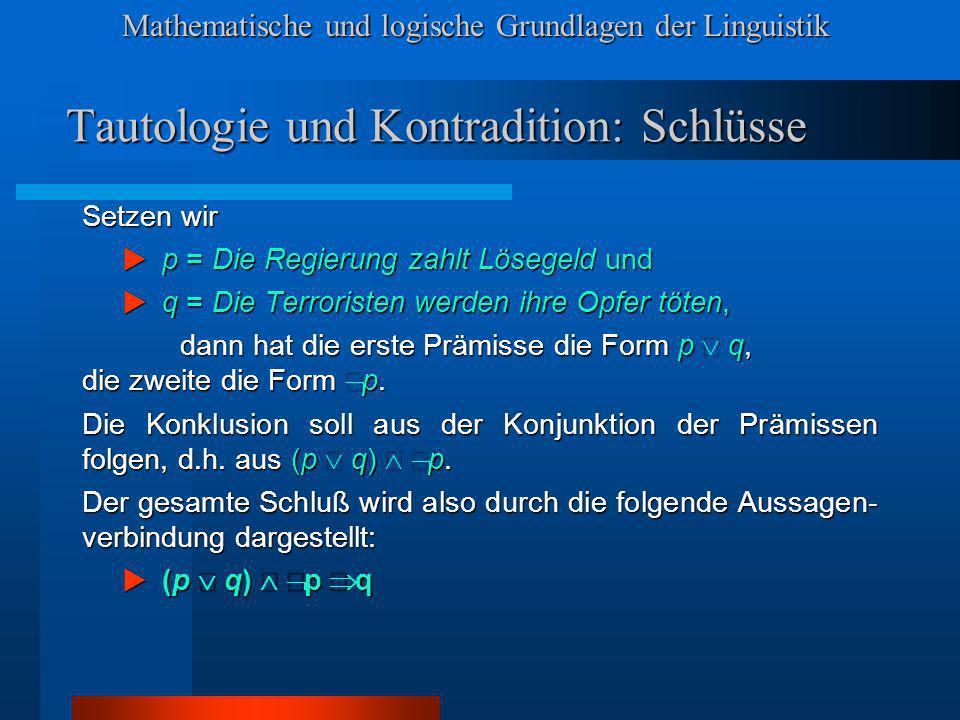 Mathematische und logische Grundlagen der Linguistik Tautologie und Kontradition: Schlüsse Setzen wir p = Die Regierung zahlt Lösegeld und p = Die Reg