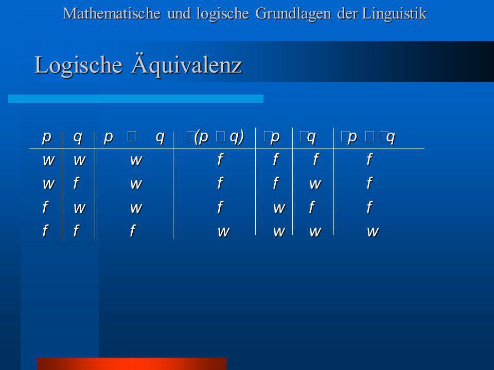 Mathematische und logische Grundlagen der Linguistik Logische Äquivalenz pqp q (p q) p q p q wwwf f ff wfwf f wf fwwf w ff fffw w ww