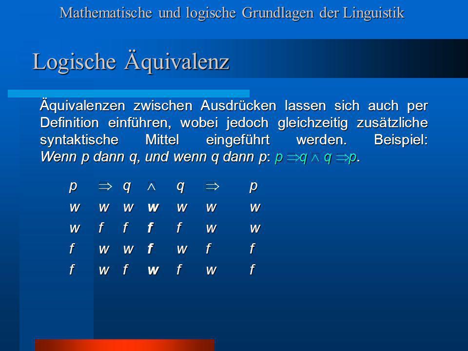 Mathematische und logische Grundlagen der Linguistik Logische Äquivalenz Äquivalenzen zwischen Ausdrücken lassen sich auch per Definition einführen, wobei jedoch gleichzeitig zusätzliche syntaktische Mittel eingeführt werden.