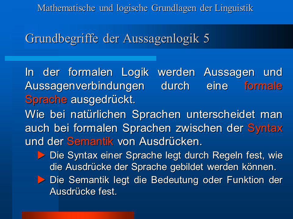 Mathematische und logische Grundlagen der Linguistik Grundbegriffe der Aussagenlogik 5 In der formalen Logik werden Aussagen und Aussagenverbindungen