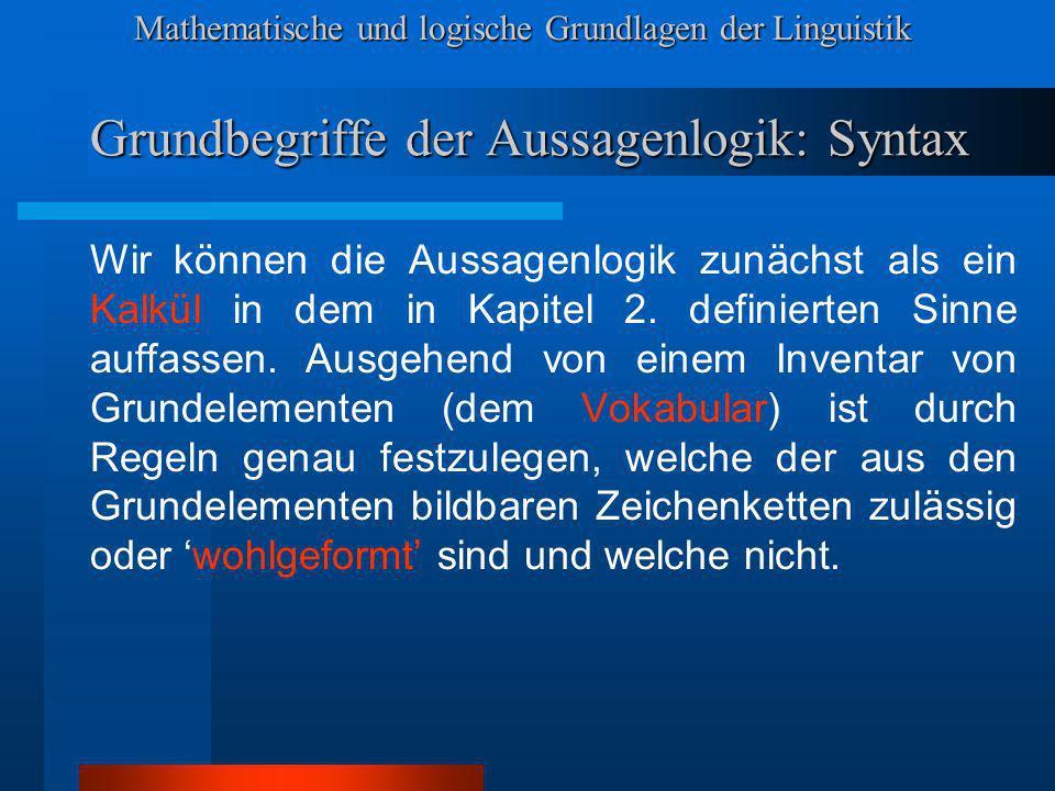 Mathematische und logische Grundlagen der Linguistik Grundbegriffe der Aussagenlogik: Syntax Wir können die Aussagenlogik zunächst als ein Kalkül in dem in Kapitel 2.