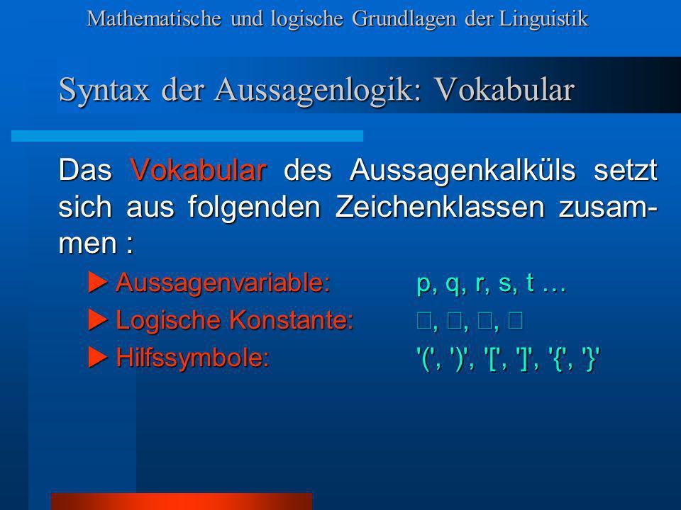 Mathematische und logische Grundlagen der Linguistik Syntax der Aussagenlogik: Vokabular Das Vokabular des Aussagenkalküls setzt sich aus folgenden Zeichenklassen zusam- men : Aussagenvariable: p, q, r, s, t … Aussagenvariable: p, q, r, s, t … Logische Konstante:,,, Logische Konstante:,,, Hilfssymbole: ( , ) , [ , ] , { , } Hilfssymbole: ( , ) , [ , ] , { , }