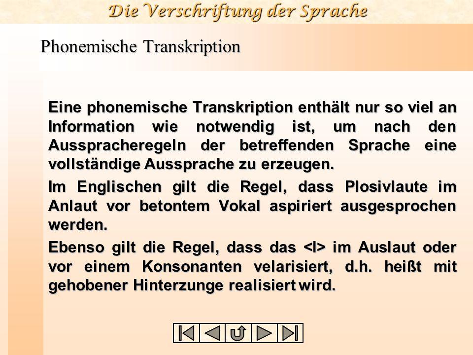 Die Verschriftung der Sprache Phonemische Transkription Eine phonemische Transkription enthält nur so viel an Information wie notwendig ist, um nach d