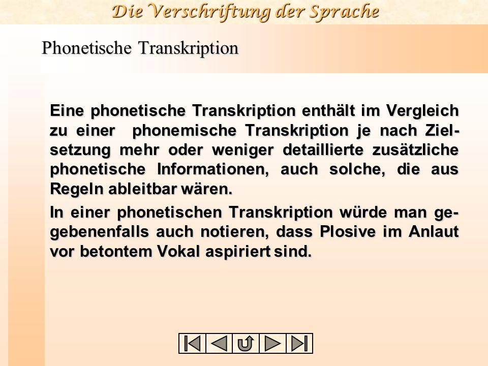 Die Verschriftung der Sprache Phonetische Transkription Eine phonetische Transkription enthält im Vergleich zu einer phonemische Transkription je nach