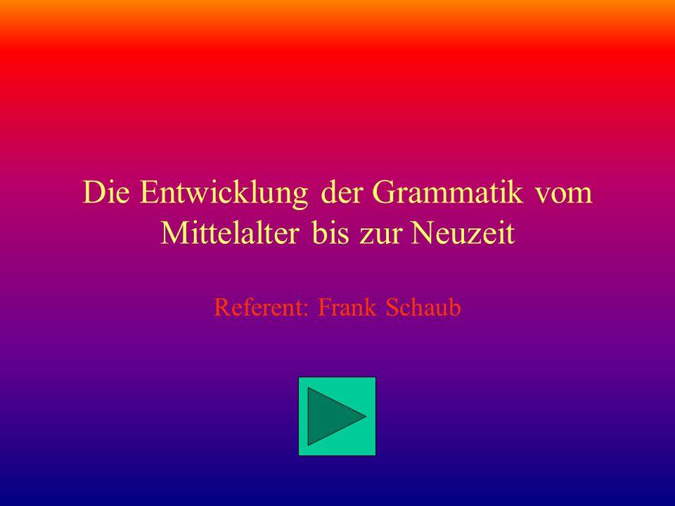 Die Entwicklung der Grammatik vom Mittelalter bis zur Neuzeit Referent: Frank Schaub