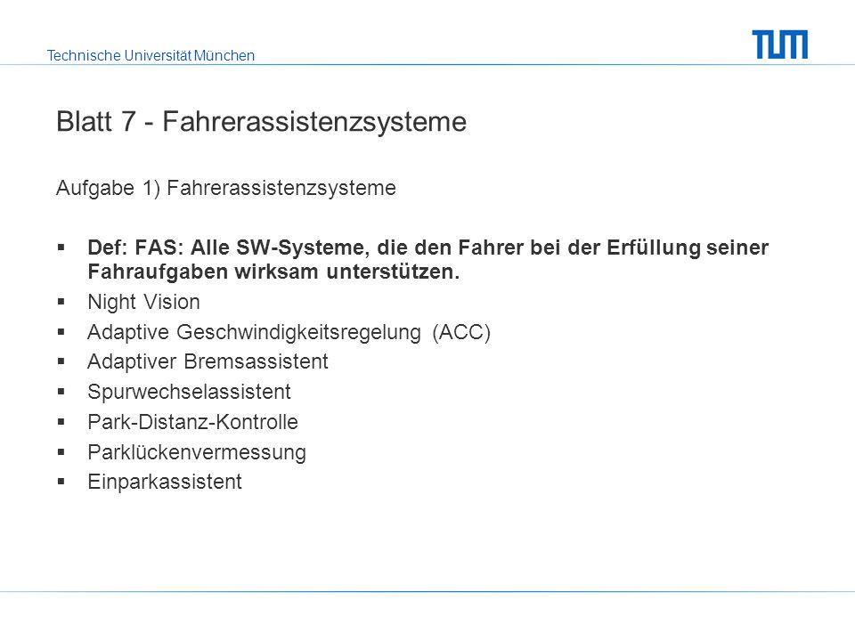 Technische Universität München Blatt 7 - Fahrerassistenzsysteme Aufgabe 1) Fahrerassistenzsysteme Def: FAS: Alle SW-Systeme, die den Fahrer bei der Erfüllung seiner Fahraufgaben wirksam unterstützen.