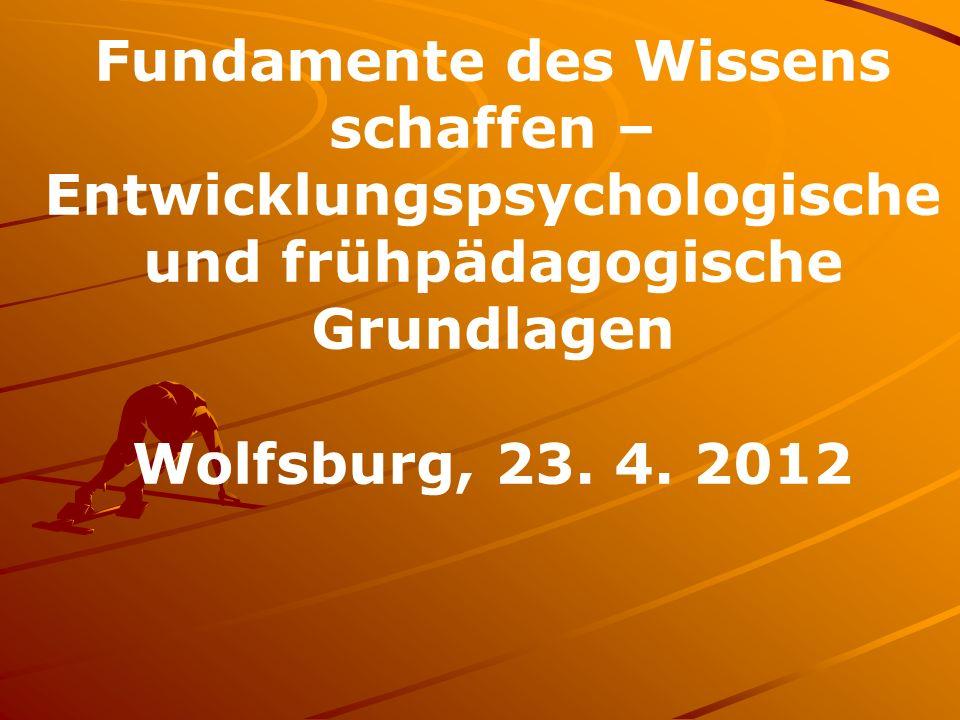 Fundamente des Wissens schaffen – Entwicklungspsychologische und frühpädagogische Grundlagen Wolfsburg, 23. 4. 2012