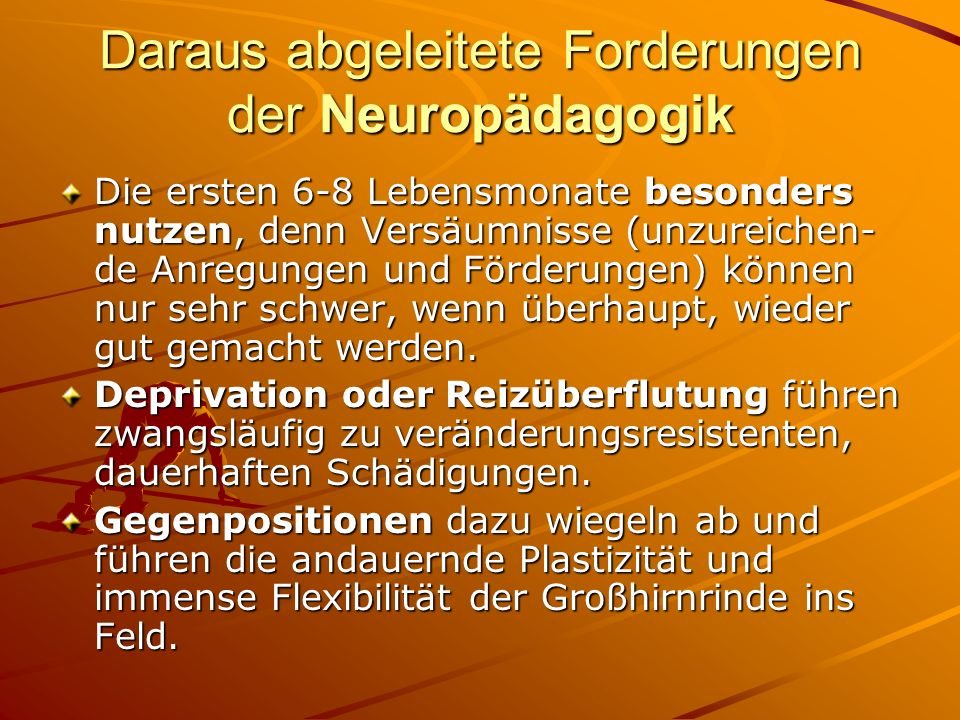 Daraus abgeleitete Forderungen der Neuropädagogik Die ersten 6-8 Lebensmonate besonders nutzen, denn Versäumnisse (unzureichen- de Anregungen und Förd
