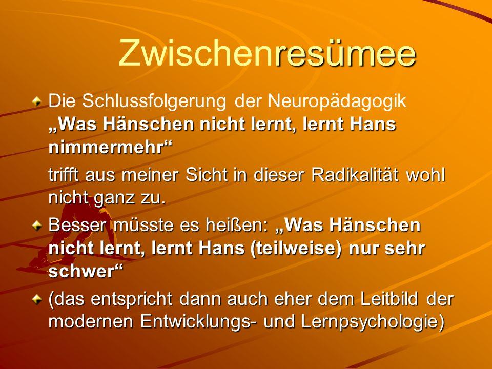 resümee Zwischenresümee Was Hänschen nicht lernt, lernt Hans nimmermehr Die Schlussfolgerung der Neuropädagogik Was Hänschen nicht lernt, lernt Hans n
