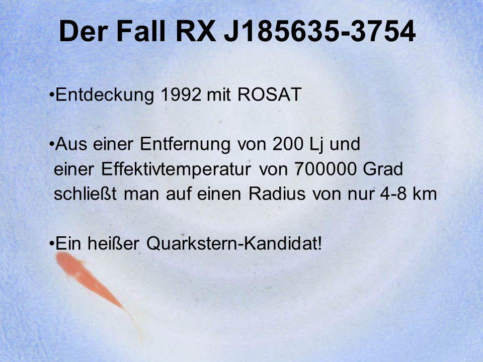 Der Fall RX J185635-3754 Entdeckung 1992 mit ROSAT Aus einer Entfernung von 200 Lj und einer Effektivtemperatur von 700000 Grad schließt man auf einen Radius von nur 4-8 km Ein heißer Quarkstern-Kandidat!