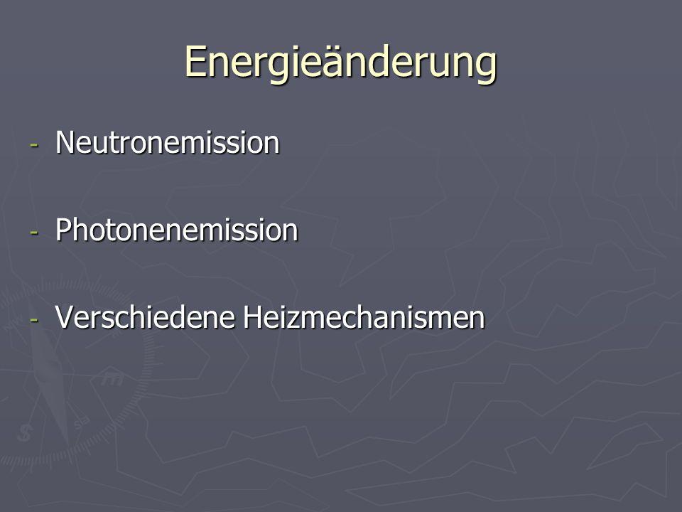 Energieänderung - Neutronemission - Photonenemission - Verschiedene Heizmechanismen