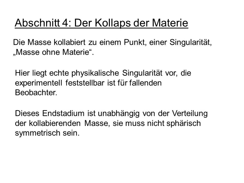 Abschnitt 4: Der Kollaps der Materie Die Masse kollabiert zu einem Punkt, einer Singularität, Masse ohne Materie. Hier liegt echte physikalische Singu