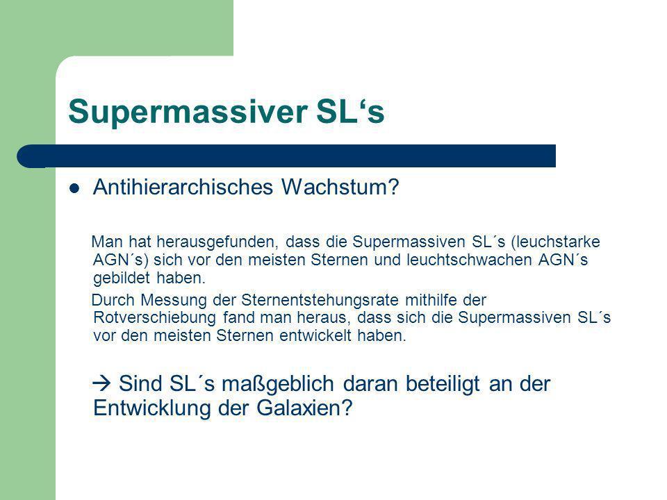 Supermassiver SLs Antihierarchisches Wachstum? Man hat herausgefunden, dass die Supermassiven SL´s (leuchstarke AGN´s) sich vor den meisten Sternen un