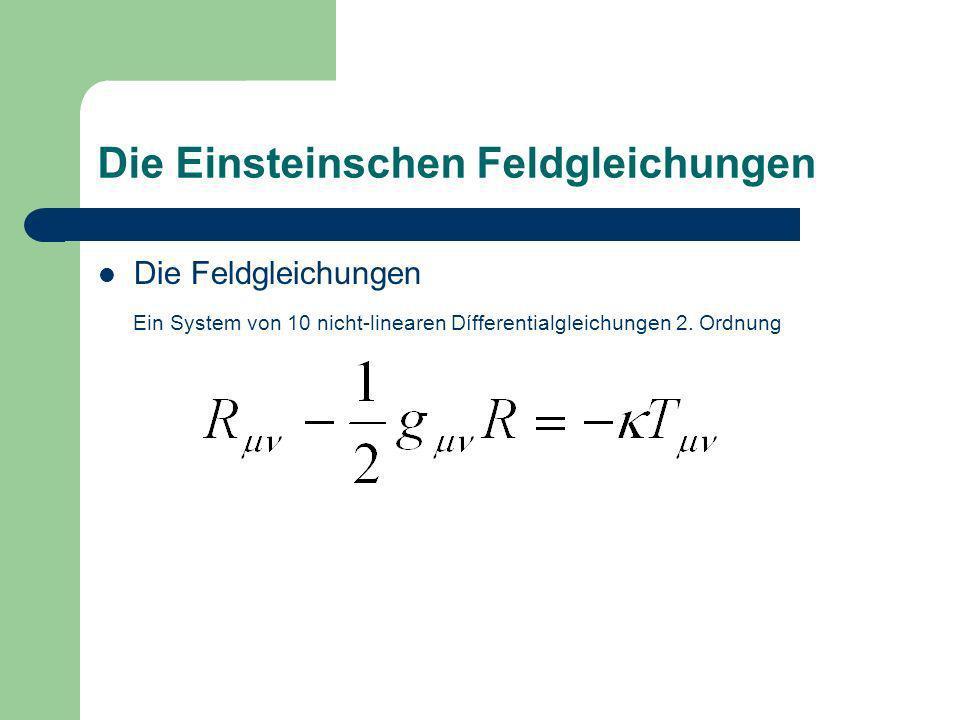Die Einsteinschen Feldgleichungen Die Feldgleichungen Ein System von 10 nicht-linearen Dífferentialgleichungen 2. Ordnung