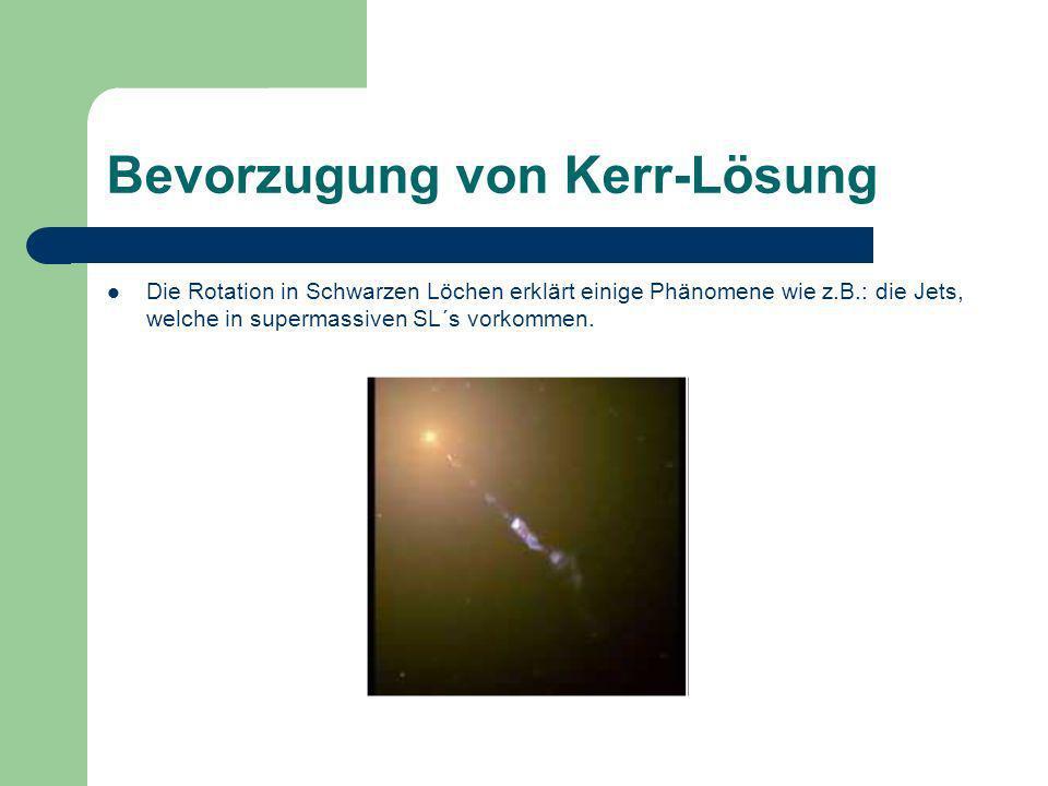 Bevorzugung von Kerr-Lösung Die Rotation in Schwarzen Löchen erklärt einige Phänomene wie z.B.: die Jets, welche in supermassiven SL´s vorkommen.