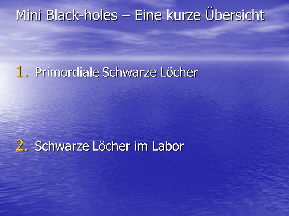 Mini Black-holes – Eine kurze Übersicht 1. Primordiale Schwarze Löcher 2. Schwarze Löcher im Labor