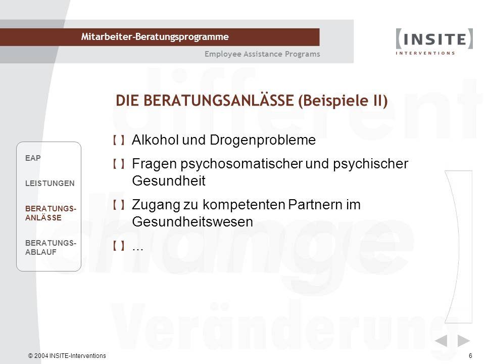 © 2004 INSITE-Interventions Mitarbeiter-Beratungsprogramme Employee Assistance Programs 6 DIE BERATUNGSANLÄSSE (Beispiele II) Alkohol und Drogenproble