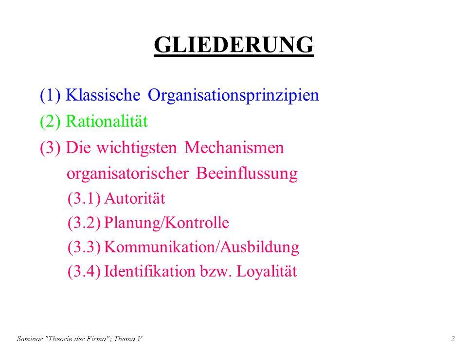Seminar Theorie der Firma ; Thema V 3 (1) Klassische Organisationsprinzipien Klassische Organisationsprinzipien schreiben vor:.eine weitgehende Spezialisierung der Aufgaben innerhalb einer Gruppe.die Herstellung einer eindeutigen Autoritätshierarchie zwischen den Mitgliedern einer Gruppe.die Verkürzung der Leitungsspanne in allen Bereichen der Organisation, sowie.eine Anordnung der Arbeitskräfte nach den Kriterien Zweck, Prozeß, Klientel oder Standort