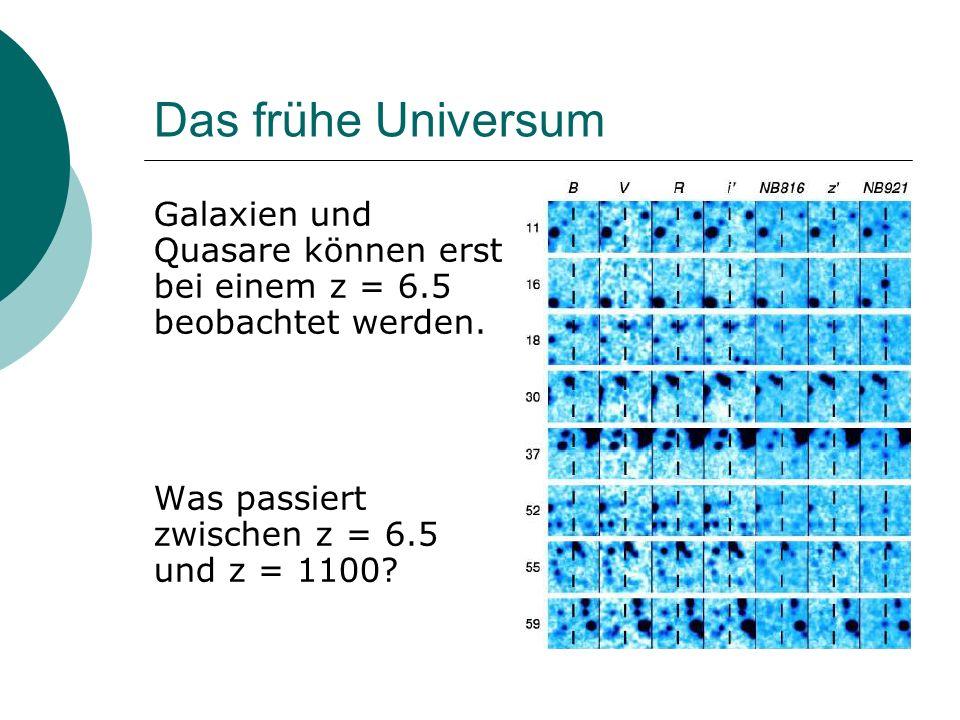 Das frühe Universum Galaxien und Quasare können erst bei einem z = 6.5 beobachtet werden. Was passiert zwischen z = 6.5 und z = 1100?