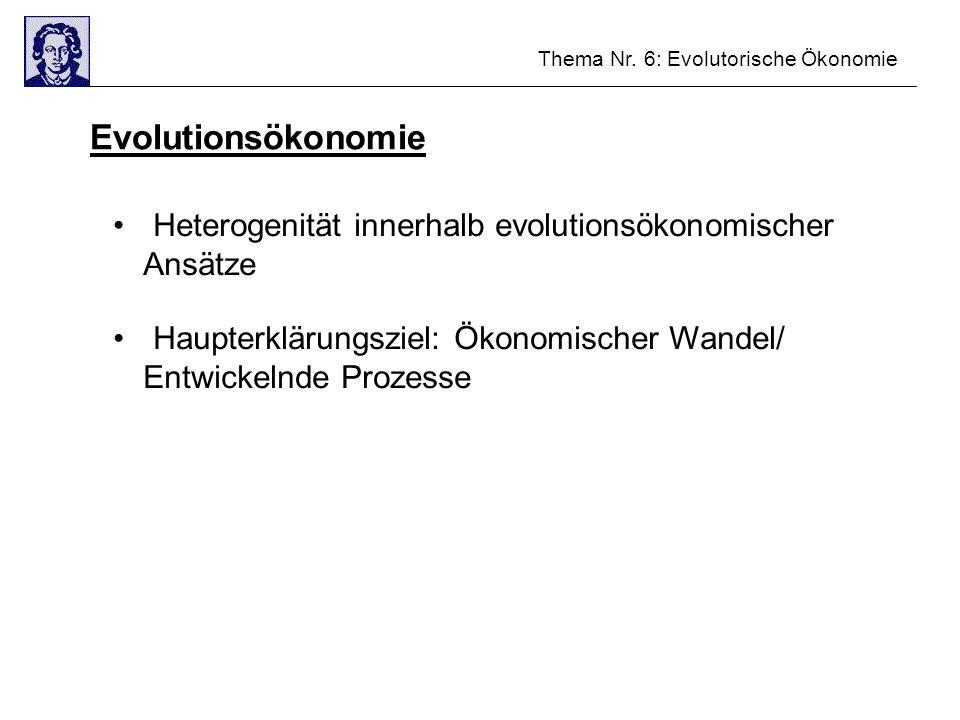 Thema Nr. 6: Evolutorische Ökonomie Evolutionsökonomie Heterogenität innerhalb evolutionsökonomischer Ansätze Haupterklärungsziel: Ökonomischer Wandel
