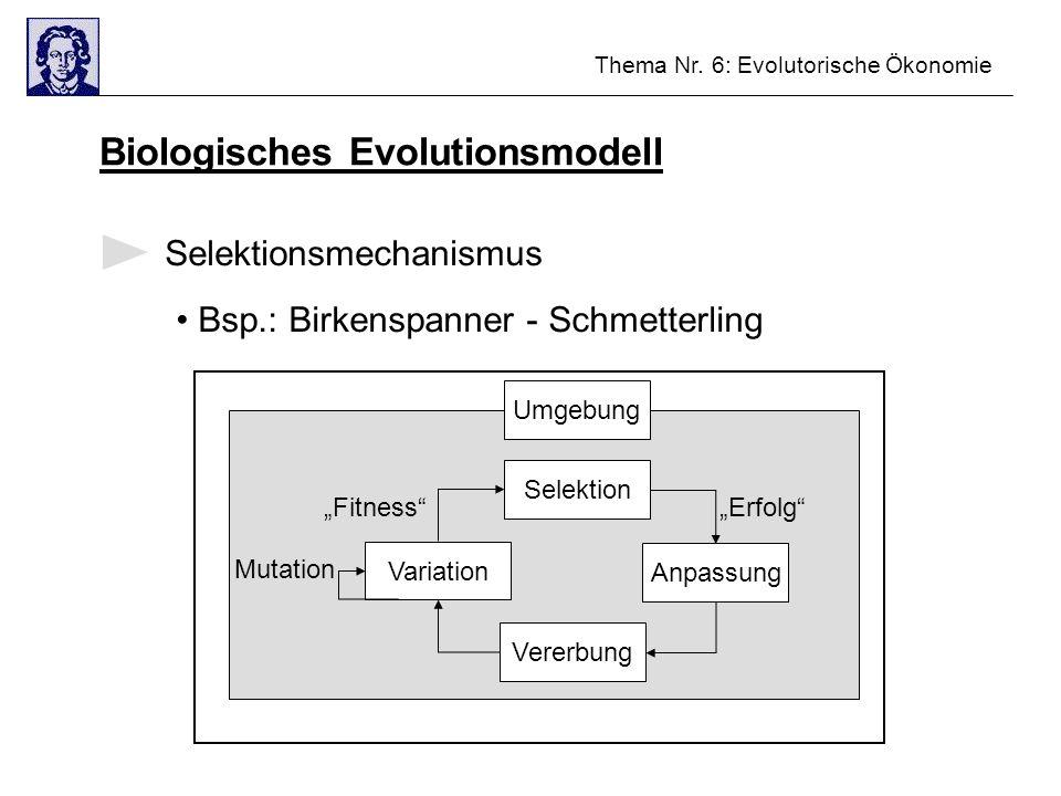 Thema Nr. 6: Evolutorische Ökonomie Biologisches Evolutionsmodell Selektionsmechanismus Bsp.: Birkenspanner - Schmetterling Umgebung Variation Anpassu