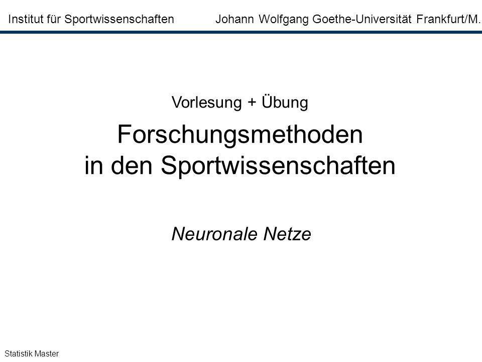 Statistik Master Institut für Sportwissenschaften Johann Wolfgang Goethe-Universität Frankfurt/M. Neuronale Netze Vorlesung + Übung Forschungsmethoden
