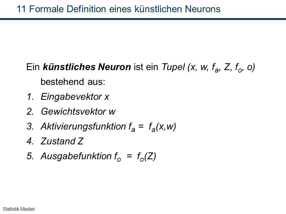 Statistik Master 11 Formale Definition eines künstlichen Neurons Ein künstliches Neuron ist ein Tupel (x, w, f a, Z, f o, o) bestehend aus: 1.Eingabev