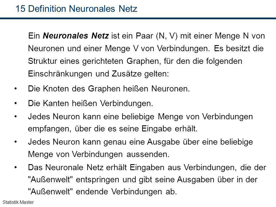 Statistik Master 15 Definition Neuronales Netz Ein Neuronales Netz ist ein Paar (N, V) mit einer Menge N von Neuronen und einer Menge V von Verbindung