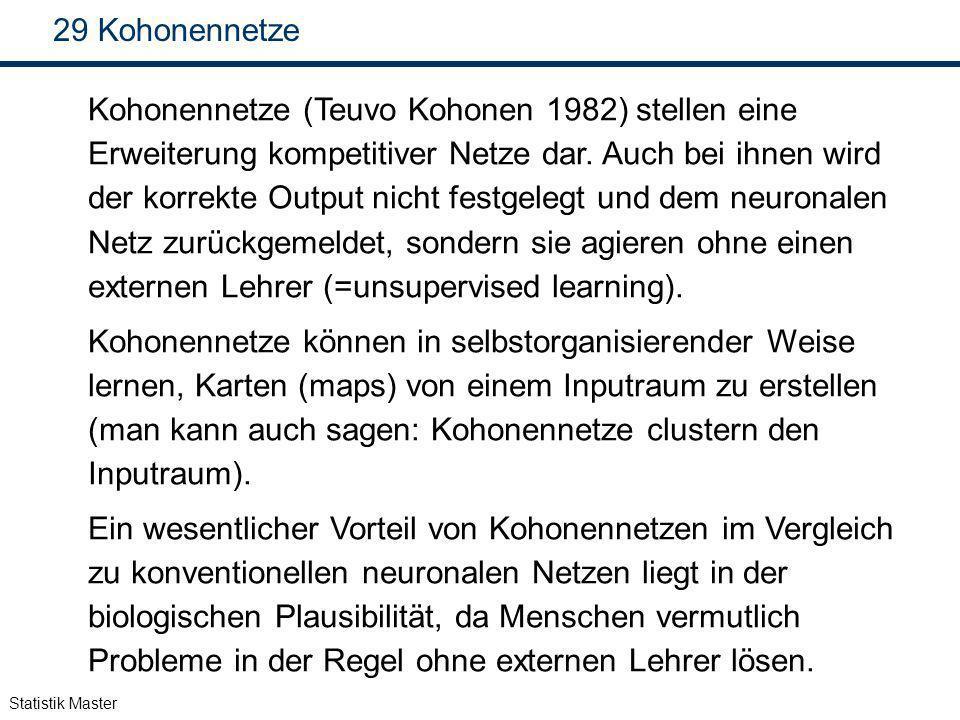Statistik Master 29 Kohonennetze Kohonennetze (Teuvo Kohonen 1982) stellen eine Erweiterung kompetitiver Netze dar. Auch bei ihnen wird der korrekte O