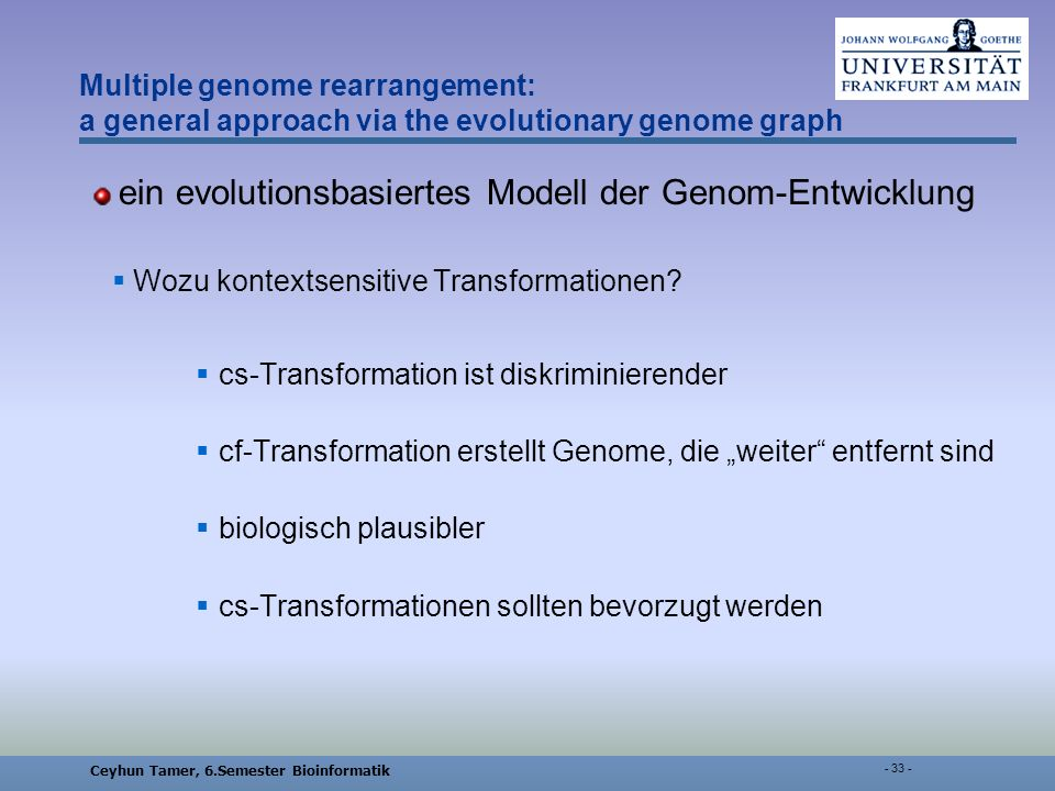 Ceyhun Tamer, 6.Semester Bioinformatik - 33 - Multiple genome rearrangement: a general approach via the evolutionary genome graph ein evolutionsbasiertes Modell der Genom-Entwicklung Wozu kontextsensitive Transformationen.