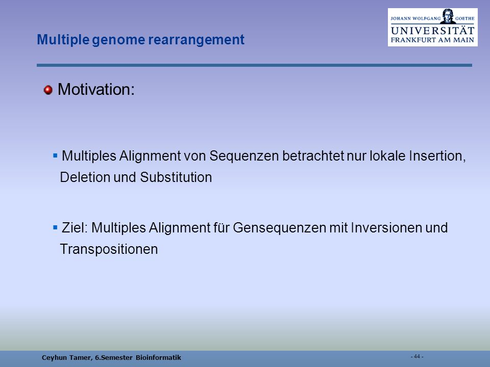 Ceyhun Tamer, 6.Semester Bioinformatik - 44 - Multiple genome rearrangement Motivation: Multiples Alignment von Sequenzen betrachtet nur lokale Insertion, Deletion und Substitution Ziel: Multiples Alignment für Gensequenzen mit Inversionen und Transpositionen