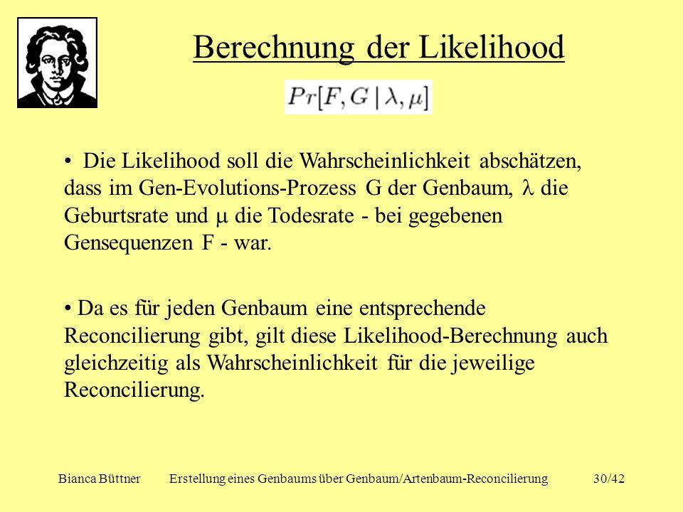 Bianca BüttnerErstellung eines Genbaums über Genbaum/Artenbaum-Reconcilierung30/42 Berechnung der Likelihood Die Likelihood soll die Wahrscheinlichkei