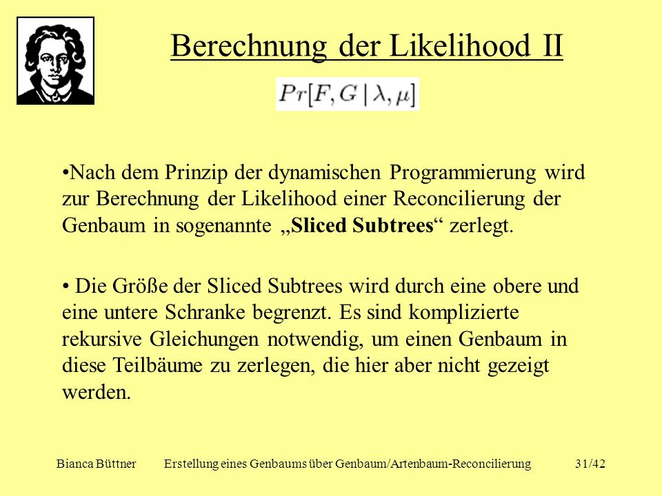 Bianca BüttnerErstellung eines Genbaums über Genbaum/Artenbaum-Reconcilierung31/42 Berechnung der Likelihood II Nach dem Prinzip der dynamischen Progr