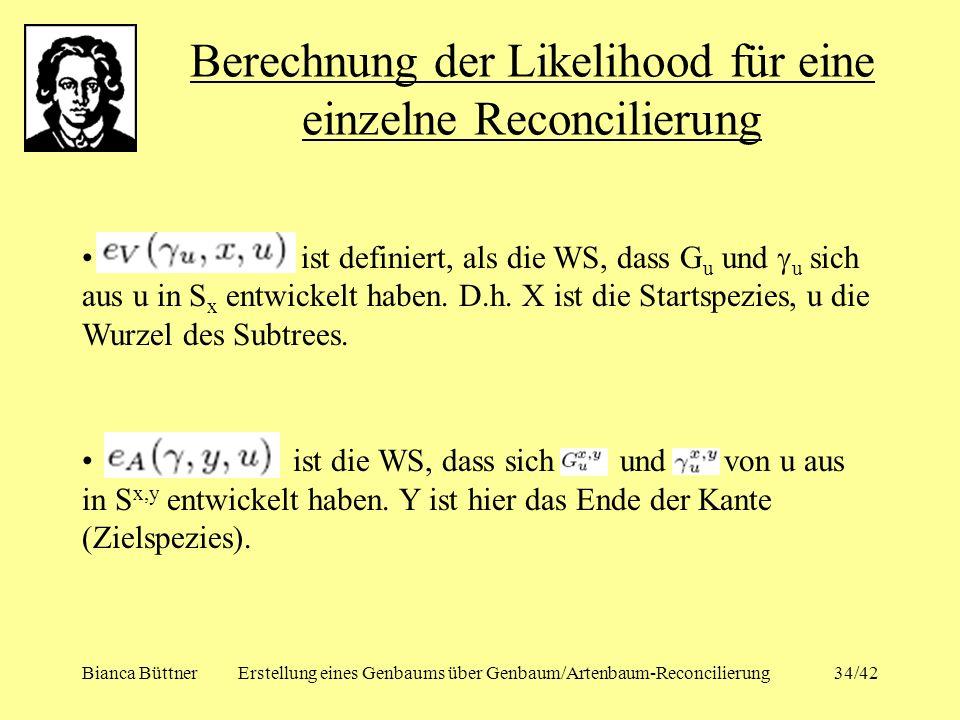 Bianca BüttnerErstellung eines Genbaums über Genbaum/Artenbaum-Reconcilierung34/42 Berechnung der Likelihood für eine einzelne Reconcilierung ist defi